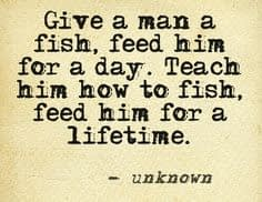 Give a man a fish, feed him for a day. Teach him how to fish, feed him for a lifetime.