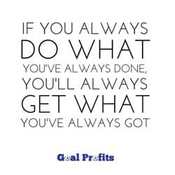 Quote: If you always do what you've always done, you'll always get what you've always got